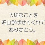 大切なことを沢山学ばせてくれてありがとう。